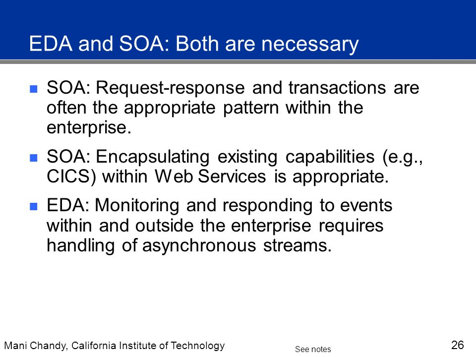 Mani Chandy, California Institute of Technology 26 See notes EDA and SOA: Both are necessary SOA: Request-response and transactions are often the appropriate pattern within the enterprise.