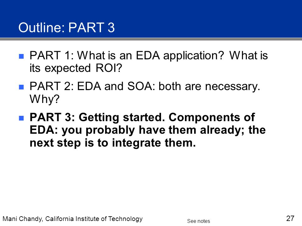 Mani Chandy, California Institute of Technology 27 See notes Outline: PART 3 PART 1: What is an EDA application.
