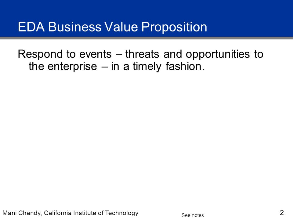 Mani Chandy, California Institute of Technology 2 See notes EDA Business Value Proposition Respond to events – threats and opportunities to the enterprise – in a timely fashion.