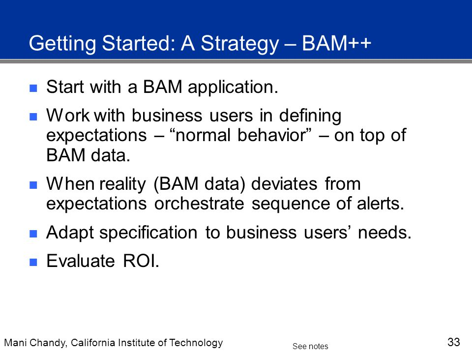 Mani Chandy, California Institute of Technology 33 See notes Getting Started: A Strategy – BAM++ Start with a BAM application.