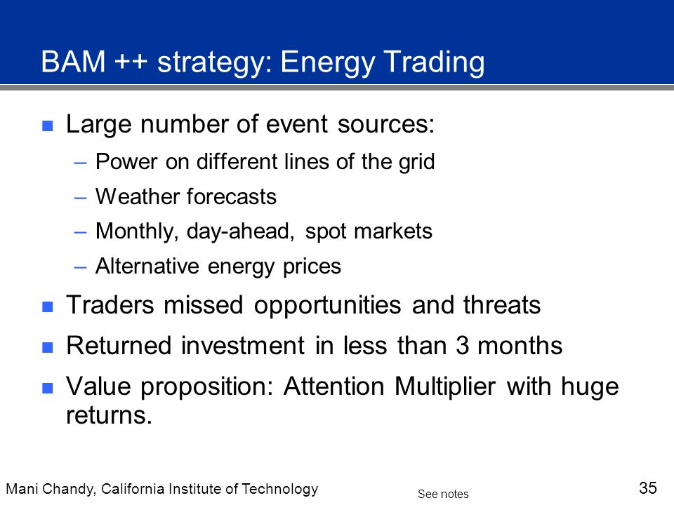 Mani Chandy, California Institute of Technology 35 See notes BAM ++ strategy: Energy Trading Large number of event sources: –Power on different lines of the grid –Weather forecasts –Monthly, day-ahead, spot markets –Alternative energy prices Traders missed opportunities and threats Returned investment in less than 3 months Value proposition: Attention Multiplier with huge returns.