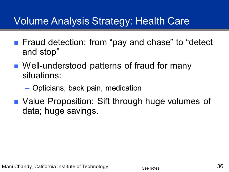 Mani Chandy, California Institute of Technology 36 See notes Volume Analysis Strategy: Health Care Fraud detection: from pay and chase to detect and stop Well-understood patterns of fraud for many situations: –Opticians, back pain, medication Value Proposition: Sift through huge volumes of data; huge savings.