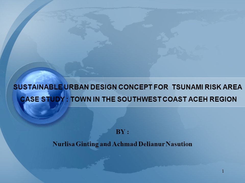 1 SUSTAINABLE URBAN DESIGN CONCEPT FOR TSUNAMI RISK AREA CASE STUDY : TOWN IN THE SOUTHWEST COAST ACEH REGION BY : Nurlisa Ginting and Achmad Delianur Nasution