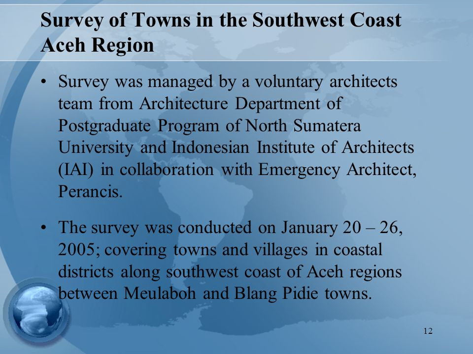12 Survey of Towns in the Southwest Coast Aceh Region Survey was managed by a voluntary architects team from Architecture Department of Postgraduate Program of North Sumatera University and Indonesian Institute of Architects (IAI) in collaboration with Emergency Architect, Perancis.