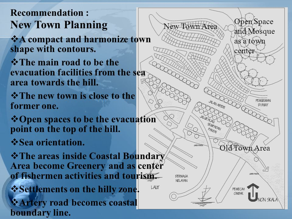 24 Recommendation : New Town Planning  A compact and harmonize town shape with contours.  The main road to be the evacuation facilities from the sea