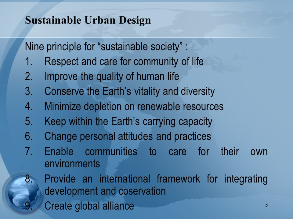 3 Sustainable Urban Design Nine principle for sustainable society : 1.Respect and care for community of life 2.Improve the quality of human life 3.Conserve the Earth's vitality and diversity 4.Minimize depletion on renewable resources 5.Keep within the Earth's carrying capacity 6.Change personal attitudes and practices 7.Enable communities to care for their own environments 8.Provide an international framework for integrating development and coservation 9.Create global alliance