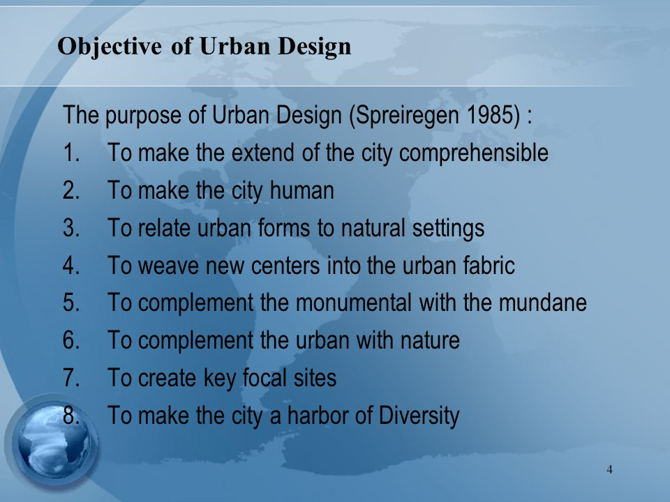 4 The purpose of Urban Design (Spreiregen 1985) : 1.To make the extend of the city comprehensible 2.To make the city human 3.To relate urban forms to