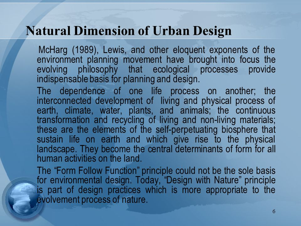 6 Natural Dimension of Urban Design McHarg (1989), Lewis, and other eloquent exponents of the environment planning movement have brought into focus the evolving philosophy that ecological processes provide indispensable basis for planning and design.