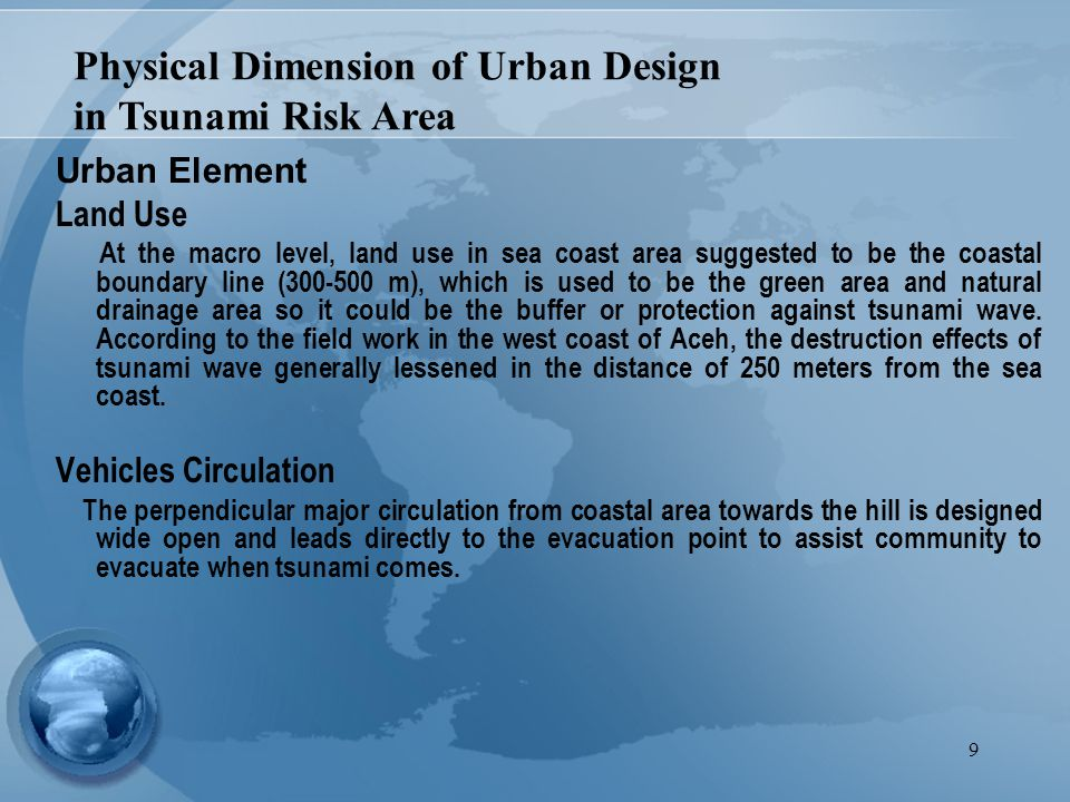 9 Urban Element Land Use At the macro level, land use in sea coast area suggested to be the coastal boundary line (300-500 m), which is used to be the green area and natural drainage area so it could be the buffer or protection against tsunami wave.