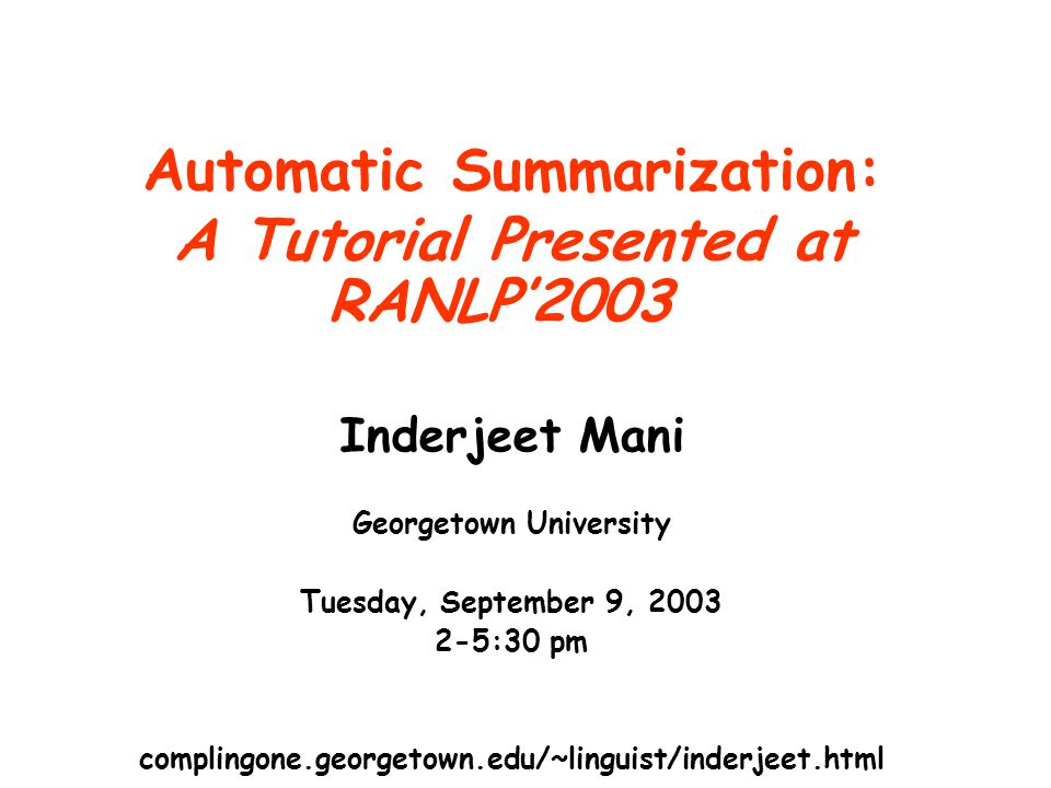 Automatic Summarization: A Tutorial Presented at RANLP'2003 Inderjeet Mani Georgetown University Tuesday, September 9, 2003 2-5:30 pm @georgetown.edu complingone.georgetown.edu/~linguist/inderjeet.html