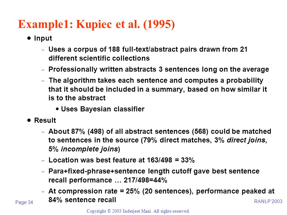 RANLP'2003 Page 34 Copyright © 2003 Inderjeet Mani. All rights reserved. Example1: Kupiec et al. (1995)  Input -Uses a corpus of 188 full-text/abstra