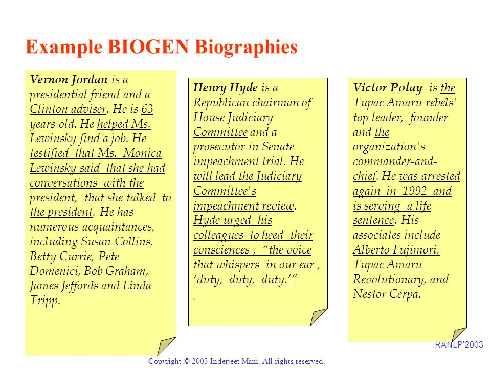 RANLP'2003 Page 6 Copyright © 2003 Inderjeet Mani. All rights reserved. Example BIOGEN Biographies Vernon Jordan is a presidential friend and a Clinto