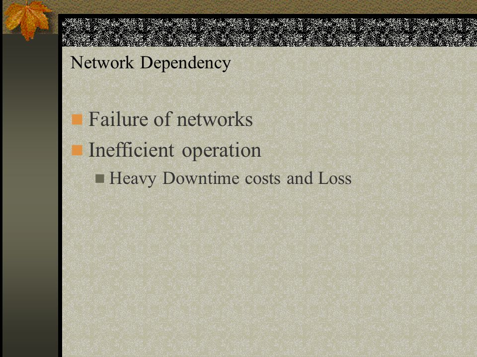 Network Dependency Failure of networks Inefficient operation Heavy Downtime costs and Loss