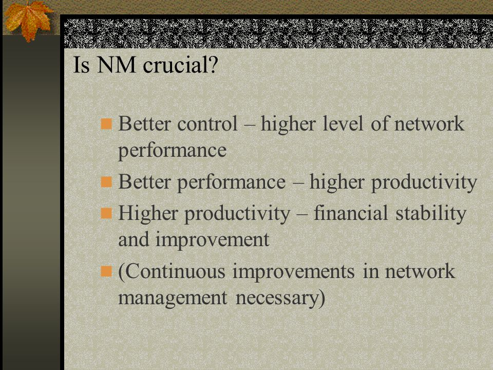Is NM crucial? Better control – higher level of network performance Better performance – higher productivity Higher productivity – financial stability