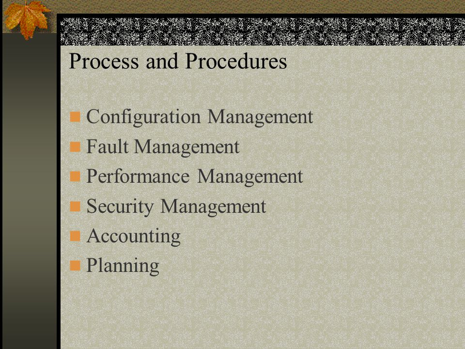 Process and Procedures Configuration Management Fault Management Performance Management Security Management Accounting Planning