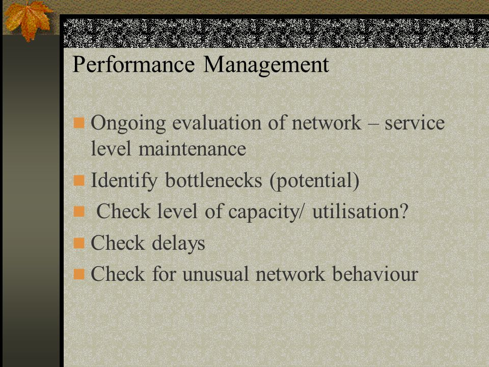 Performance Management Ongoing evaluation of network – service level maintenance Identify bottlenecks (potential) Check level of capacity/ utilisation.