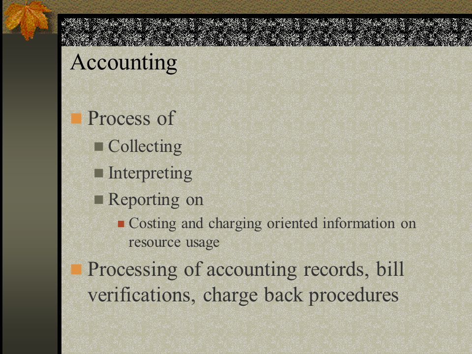Accounting Process of Collecting Interpreting Reporting on Costing and charging oriented information on resource usage Processing of accounting records, bill verifications, charge back procedures