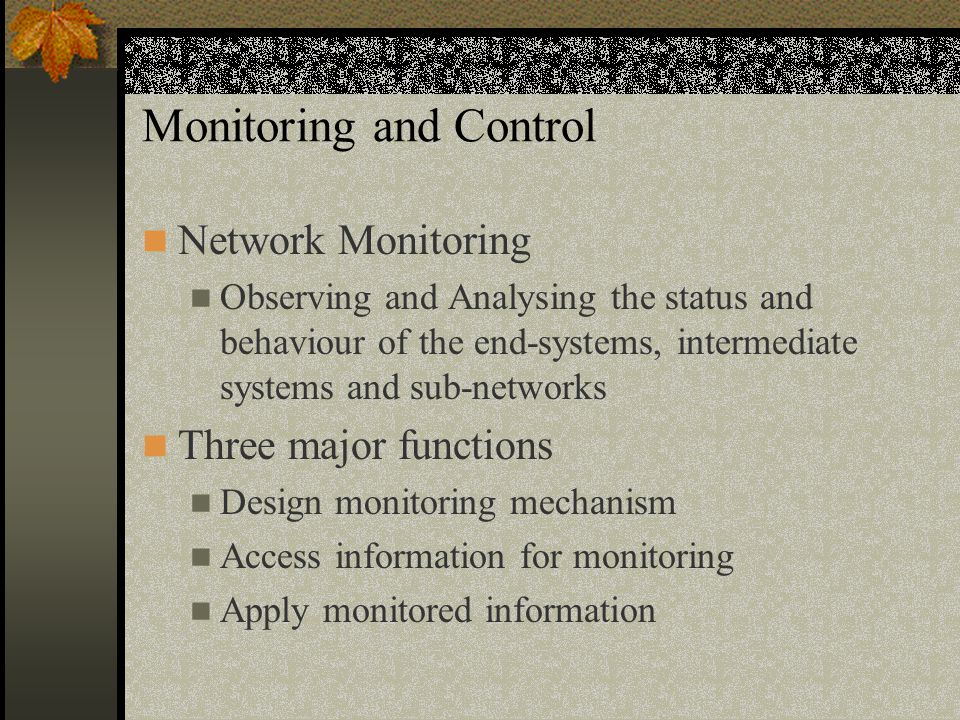 Monitoring and Control Network Monitoring Observing and Analysing the status and behaviour of the end-systems, intermediate systems and sub-networks Three major functions Design monitoring mechanism Access information for monitoring Apply monitored information