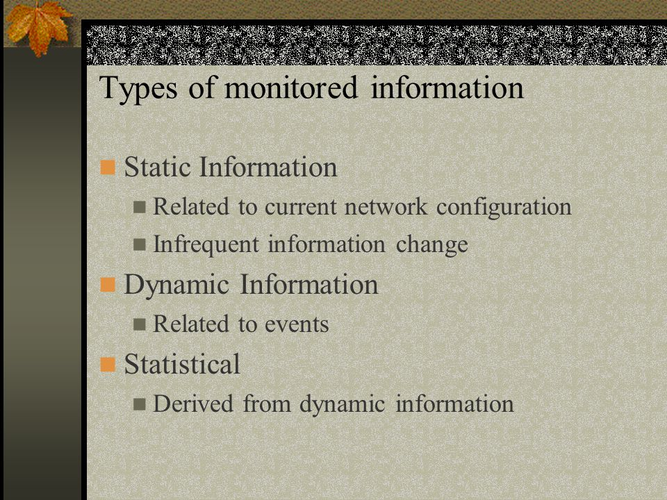 Types of monitored information Static Information Related to current network configuration Infrequent information change Dynamic Information Related to events Statistical Derived from dynamic information