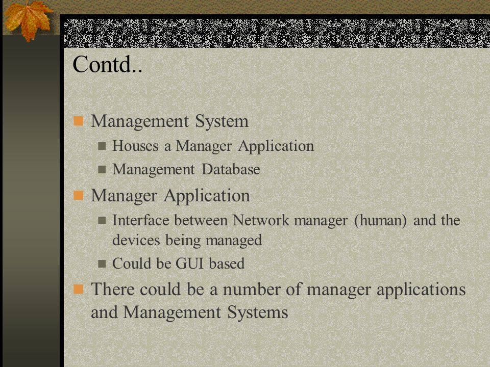 Contd.. Management System Houses a Manager Application Management Database Manager Application Interface between Network manager (human) and the devic