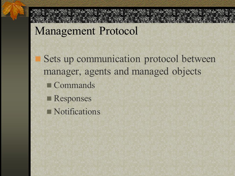 Management Protocol Sets up communication protocol between manager, agents and managed objects Commands Responses Notifications