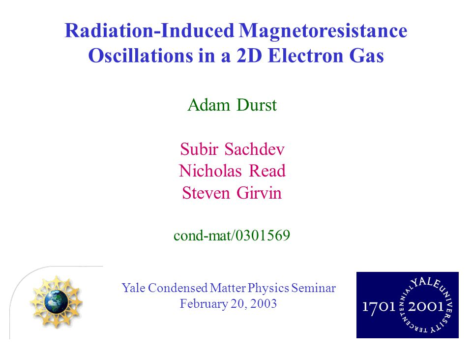 Yale Condensed Matter Physics Seminar February 20, 2003 Adam Durst Subir Sachdev Nicholas Read Steven Girvin cond-mat/0301569 Radiation-Induced Magnetoresistance Oscillations in a 2D Electron Gas