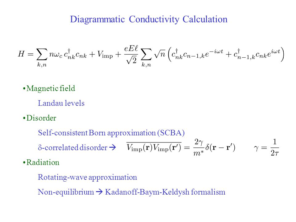 Diagrammatic Conductivity Calculation Magnetic field Landau levels Disorder Self-consistent Born approximation (SCBA)  -correlated disorder  Radiation Rotating-wave approximation Non-equilibrium  Kadanoff-Baym-Keldysh formalism