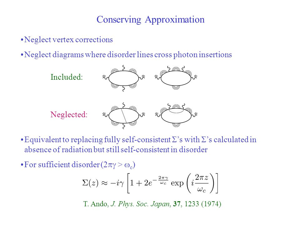 Conserving Approximation Neglect vertex corrections Neglect diagrams where disorder lines cross photon insertions Equivalent to replacing fully self-consistent  's with  's calculated in absence of radiation but still self-consistent in disorder For sufficient disorder (2  >  c ) Included: Neglected: T.