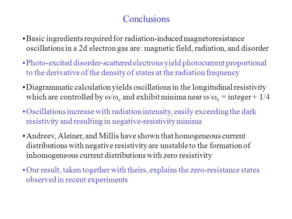 Conclusions Basic ingredients required for radiation-induced magnetoresistance oscillations in a 2d electron gas are: magnetic field, radiation, and disorder Photo-excited disorder-scattered electrons yield photocurrent proportional to the derivative of the density of states at the radiation frequency Diagrammatic calculation yields oscillations in the longitudinal resistivity which are controlled by  /  c and exhibit minima near  /  c = integer + 1/4 Oscillations increase with radiation intensity, easily exceeding the dark resistivity and resulting in negative-resistivity minima Andreev, Aleiner, and Millis have shown that homogeneous current distributions with negative resistivity are unstable to the formation of inhomogeneous current distributions with zero resistivity Our result, taken together with theirs, explains the zero-resistance states observed in recent experiments