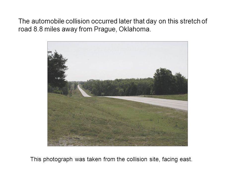 The automobile collision occurred later that day on this stretch of road 8.8 miles away from Prague, Oklahoma.