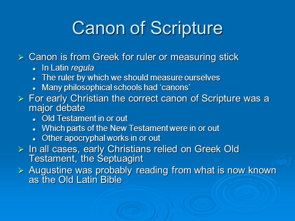 Canon of Scripture  Canon is from Greek for ruler or measuring stick In Latin regula In Latin regula The ruler by which we should measure ourselves The ruler by which we should measure ourselves Many philosophical schools had 'canons' Many philosophical schools had 'canons'  For early Christian the correct canon of Scripture was a major debate Old Testament in or out Old Testament in or out Which parts of the New Testament were in or out Which parts of the New Testament were in or out Other apocryphal works in or out Other apocryphal works in or out  In all cases, early Christians relied on Greek Old Testament, the Septuagint  Augustine was probably reading from what is now known as the Old Latin Bible