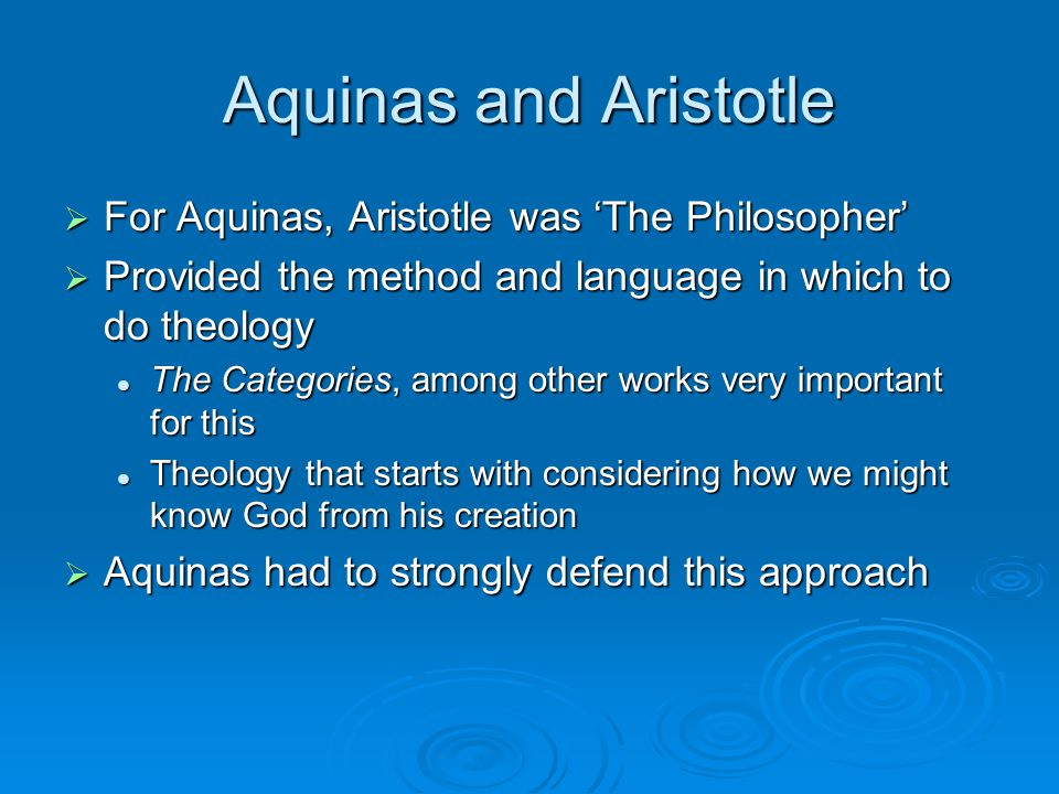 Aquinas and Aristotle  For Aquinas, Aristotle was 'The Philosopher'  Provided the method and language in which to do theology The Categories, among other works very important for this The Categories, among other works very important for this Theology that starts with considering how we might know God from his creation Theology that starts with considering how we might know God from his creation  Aquinas had to strongly defend this approach
