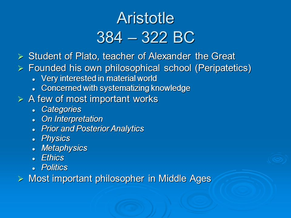 Aristotle 384 – 322 BC  Student of Plato, teacher of Alexander the Great  Founded his own philosophical school (Peripatetics) Very interested in material world Very interested in material world Concerned with systematizing knowledge Concerned with systematizing knowledge  A few of most important works Categories Categories On Interpretation On Interpretation Prior and Posterior Analytics Prior and Posterior Analytics Physics Physics Metaphysics Metaphysics Ethics Ethics Politics Politics  Most important philosopher in Middle Ages