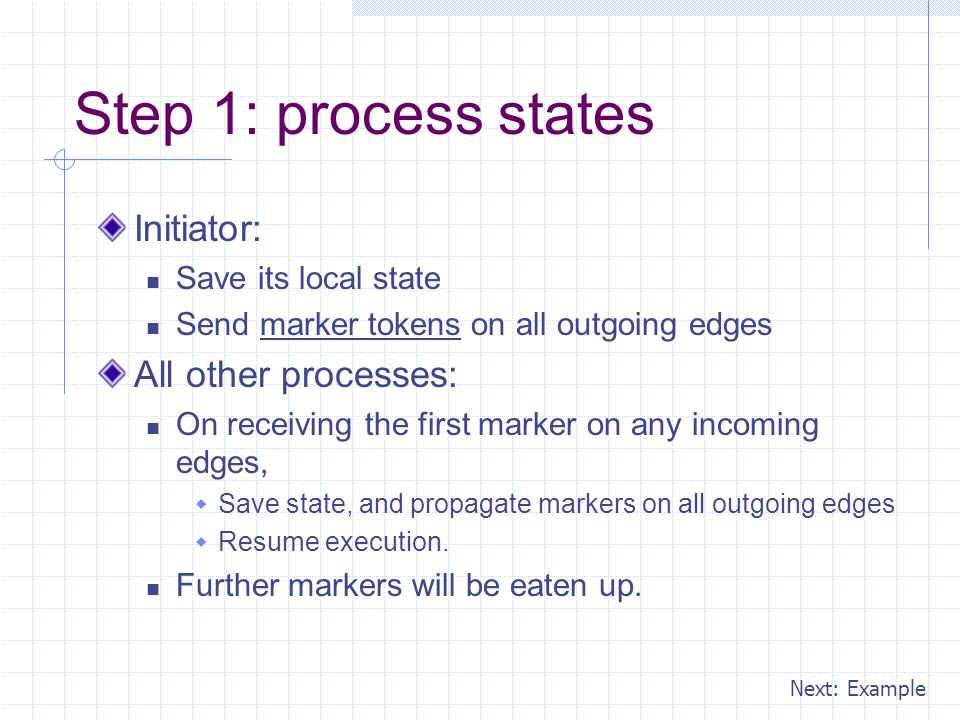 Step 1: process states Initiator: Save its local state Send marker tokens on all outgoing edges All other processes: On receiving the first marker on any incoming edges,  Save state, and propagate markers on all outgoing edges  Resume execution.