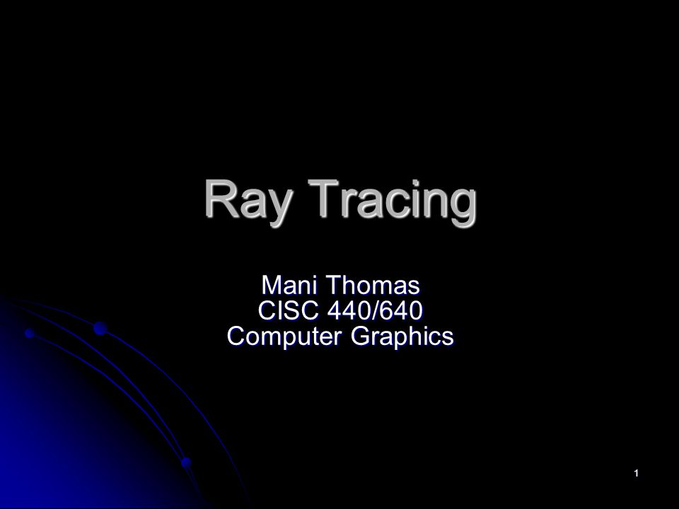 1 Ray Tracing Mani Thomas CISC 440/640 Computer Graphics