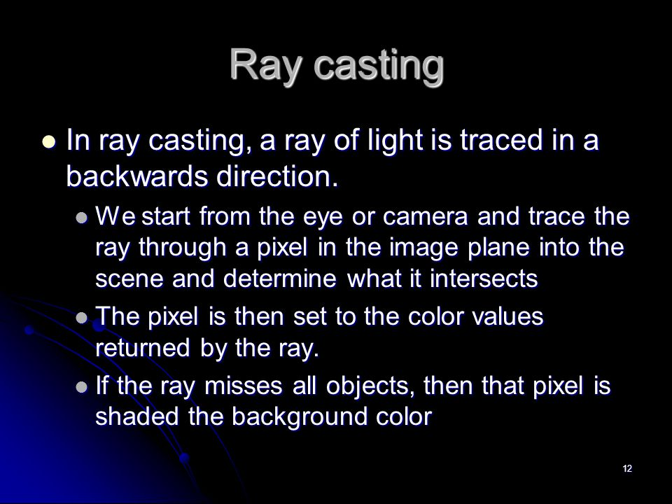 12 Ray casting In ray casting, a ray of light is traced in a backwards direction. In ray casting, a ray of light is traced in a backwards direction. W