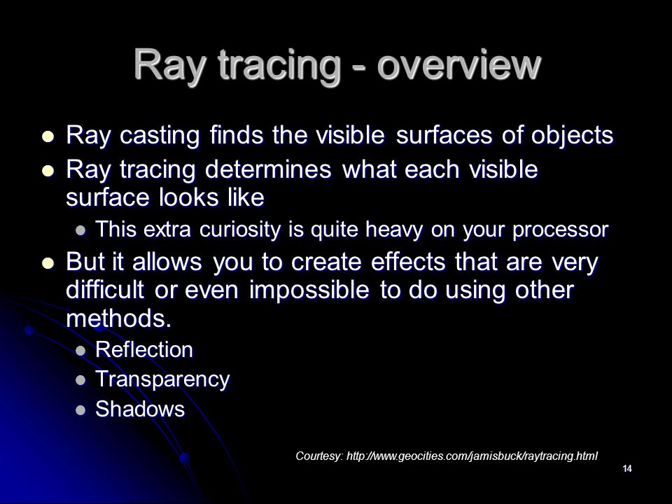 14 Ray tracing - overview Ray casting finds the visible surfaces of objects Ray casting finds the visible surfaces of objects Ray tracing determines what each visible surface looks like Ray tracing determines what each visible surface looks like This extra curiosity is quite heavy on your processor This extra curiosity is quite heavy on your processor But it allows you to create effects that are very difficult or even impossible to do using other methods.