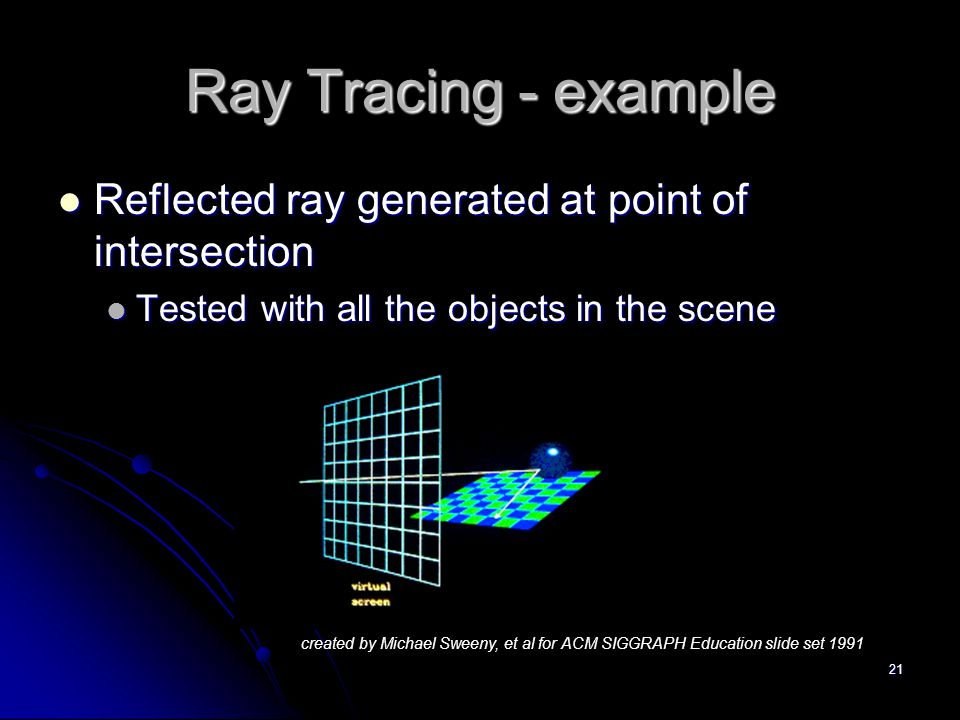 21 Ray Tracing - example Reflected ray generated at point of intersection Reflected ray generated at point of intersection Tested with all the objects in the scene Tested with all the objects in the scene created by Michael Sweeny, et al for ACM SIGGRAPH Education slide set 1991