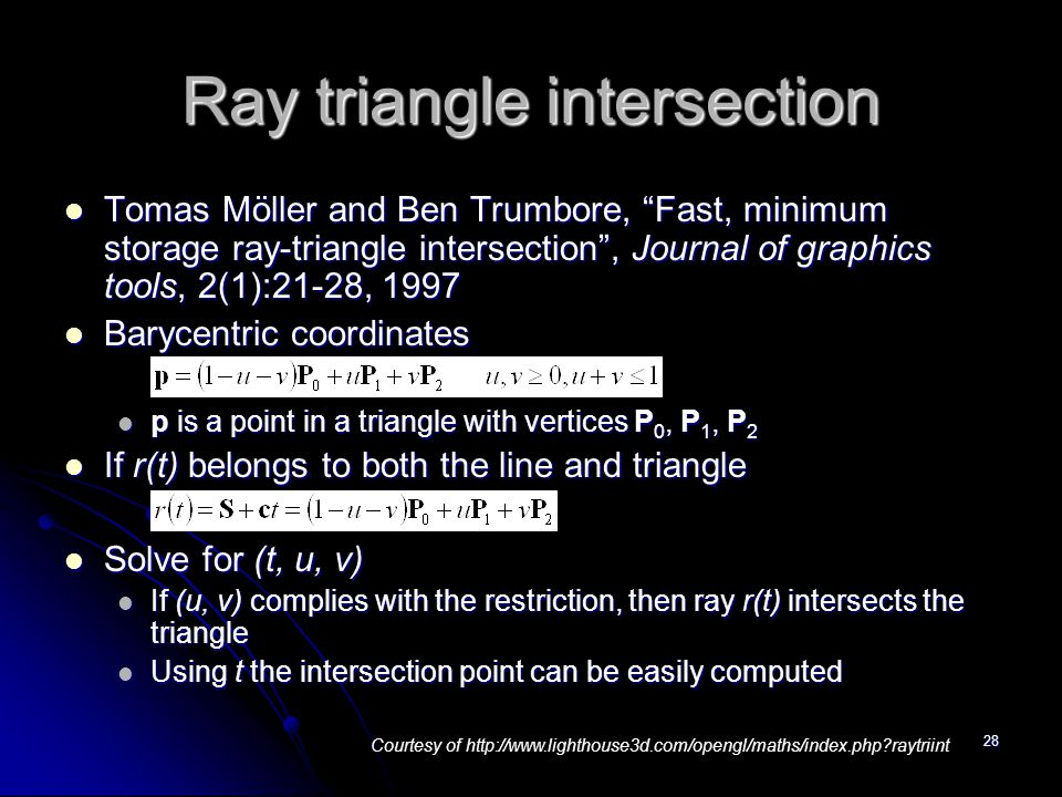 28 Ray triangle intersection Tomas Möller and Ben Trumbore, Fast, minimum storage ray-triangle intersection , Journal of graphics tools, 2(1):21-28, 1997 Tomas Möller and Ben Trumbore, Fast, minimum storage ray-triangle intersection , Journal of graphics tools, 2(1):21-28, 1997 Barycentric coordinates Barycentric coordinates p is a point in a triangle with vertices P 0, P 1, P 2 p is a point in a triangle with vertices P 0, P 1, P 2 If r(t) belongs to both the line and triangle If r(t) belongs to both the line and triangle Solve for (t, u, v) Solve for (t, u, v) If (u, v) complies with the restriction, then ray r(t) intersects the triangle If (u, v) complies with the restriction, then ray r(t) intersects the triangle Using t the intersection point can be easily computed Using t the intersection point can be easily computed Courtesy of http://www.lighthouse3d.com/opengl/maths/index.php raytriint