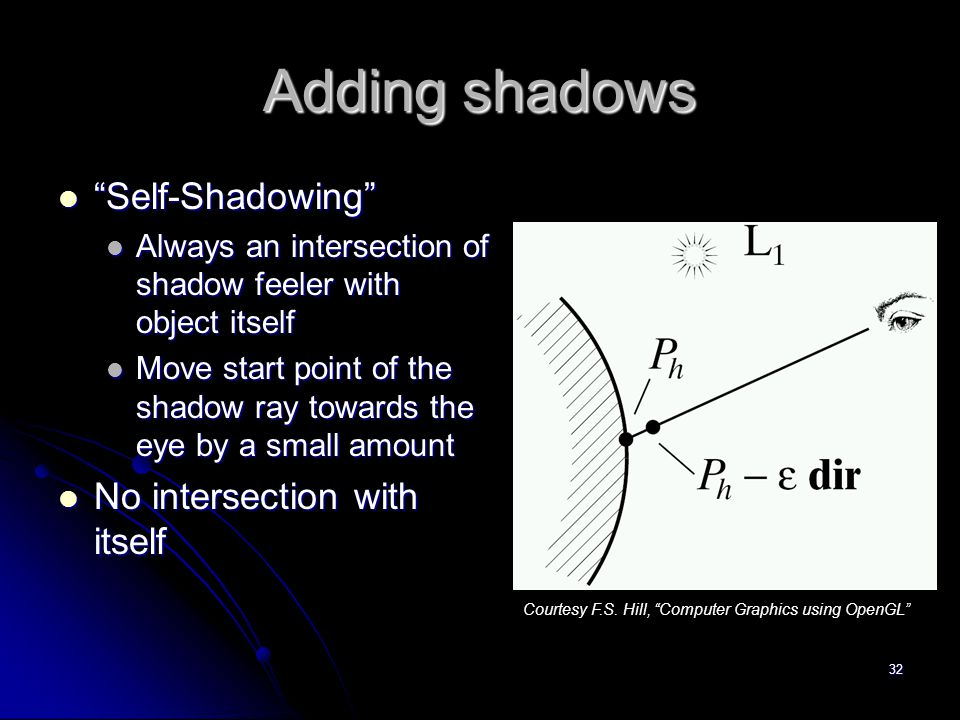 32 Adding shadows Self-Shadowing Self-Shadowing Always an intersection of shadow feeler with object itself Always an intersection of shadow feeler with object itself Move start point of the shadow ray towards the eye by a small amount Move start point of the shadow ray towards the eye by a small amount No intersection with itself No intersection with itself Courtesy F.S.