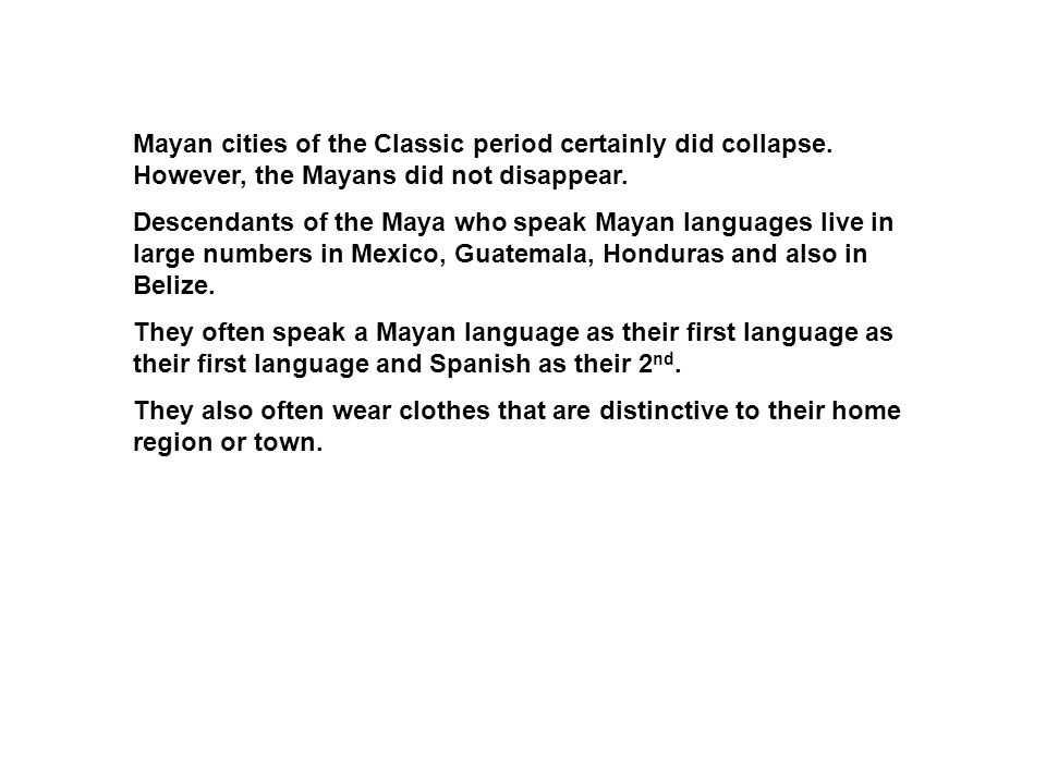 Mayan cities of the Classic period certainly did collapse. However, the Mayans did not disappear. Descendants of the Maya who speak Mayan languages li