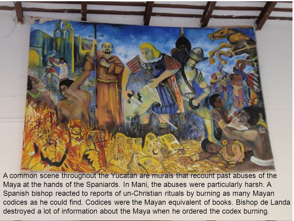 A common scene throughout the Yucatan are murals that recount past abuses of the Maya at the hands of the Spaniards.