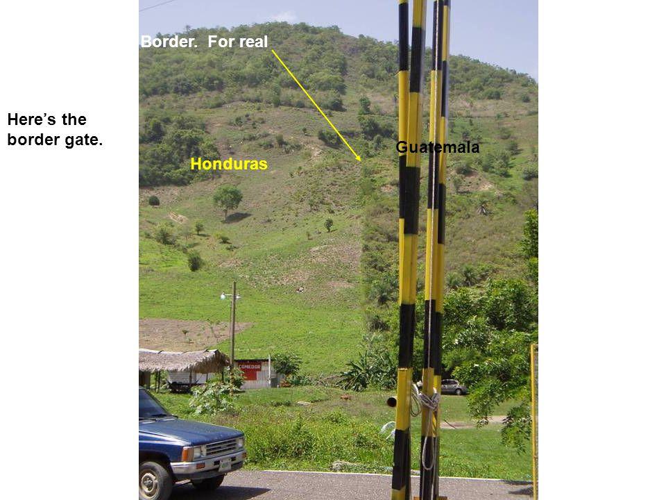 Here's the border gate. Honduras Guatemala Border. For real