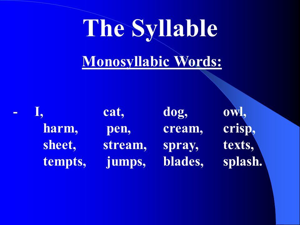 The Syllable Monosyllabic Words: - I, cat, dog, owl, harm, pen, cream, crisp, sheet, stream, spray, texts, tempts, jumps,blades,splash.
