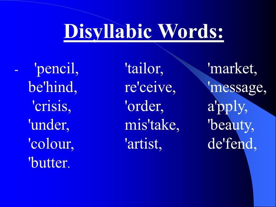 Disyllabic Words: - pencil, tailor, market, be hind, re ceive, message, crisis, order, a pply, under, mis take, beauty, colour, artist, de fend, butter.