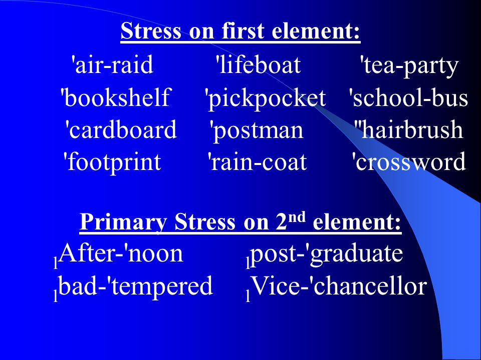 Stress on first element: air-raid lifeboat tea-party bookshelf pickpocket school-bus cardboard postman hairbrush footprint rain-coat crossword Primary Stress on 2 nd element: l After- noon l post- graduate l bad- tempered l Vice- chancellor