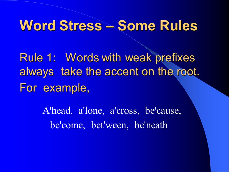 Word Stress – Some Rules Rule 1:Words with weak prefixes always take the accent on the root.