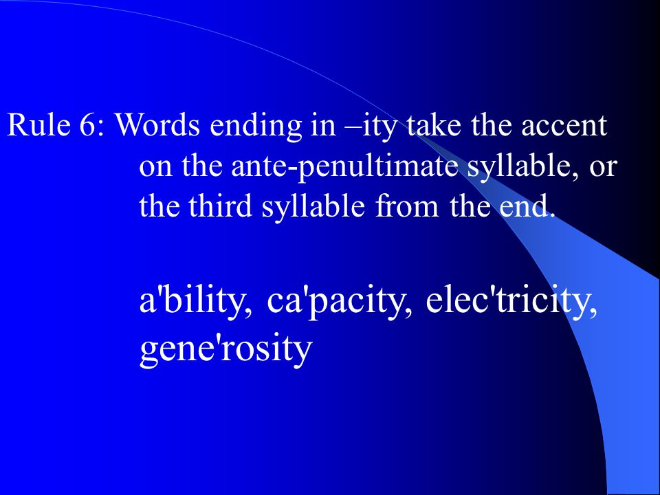 Rule 6: Words ending in –ity take the accent on the ante-penultimate syllable, or the third syllable from the end.