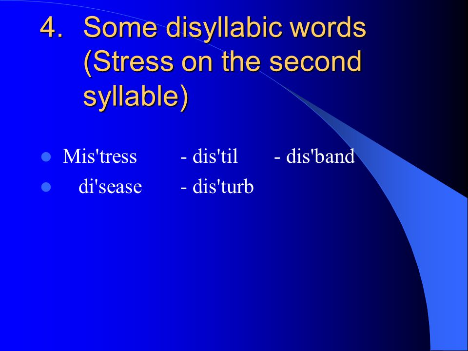 4.Some disyllabic words (Stress on the second syllable) Mis tress- dis til - dis band di sease- dis turb