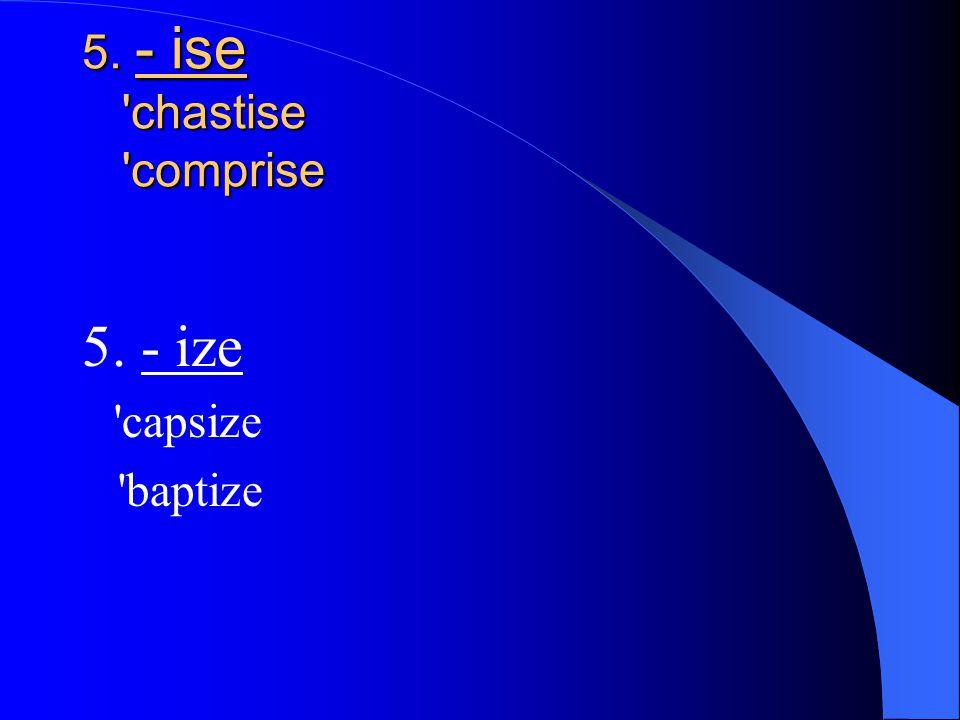 5. - ise chastise comprise 5. - ize capsize baptize